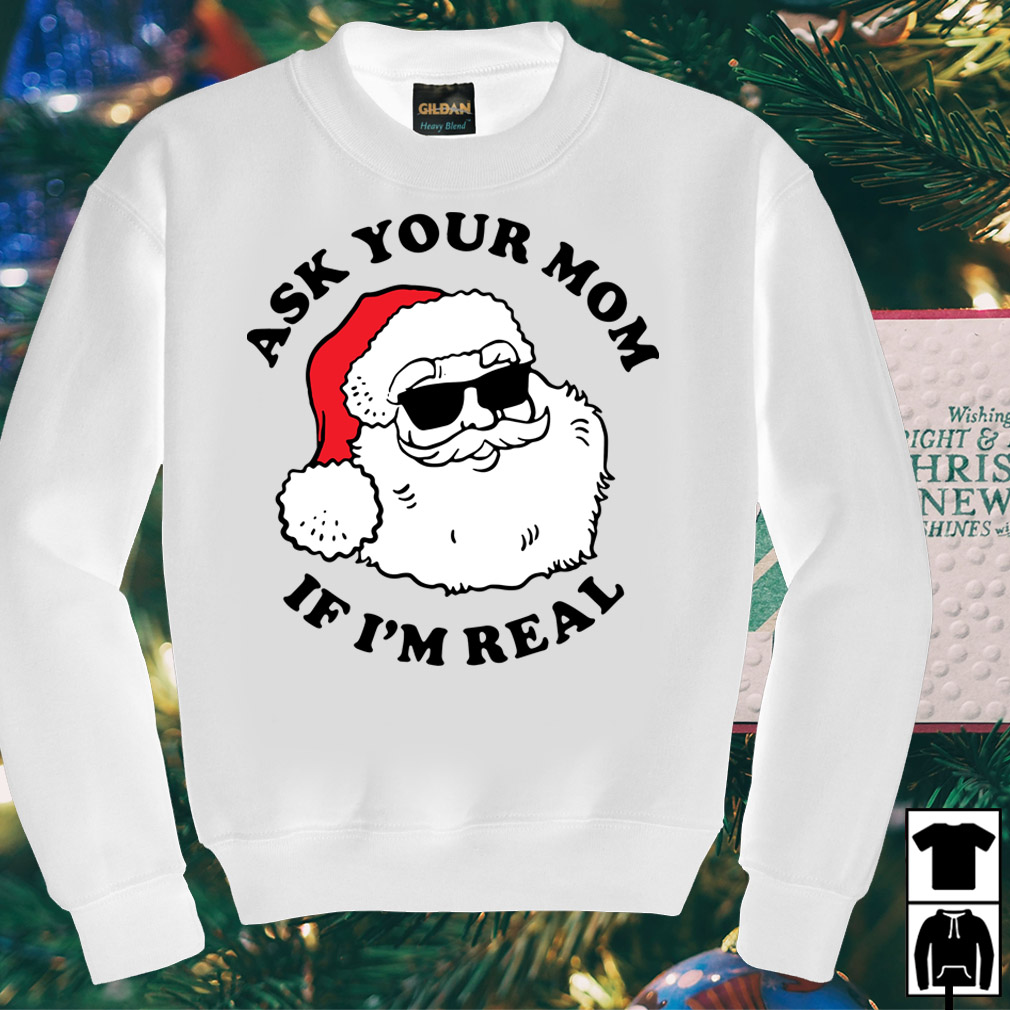 Santa Claus ask your Mom if I'm real shirt