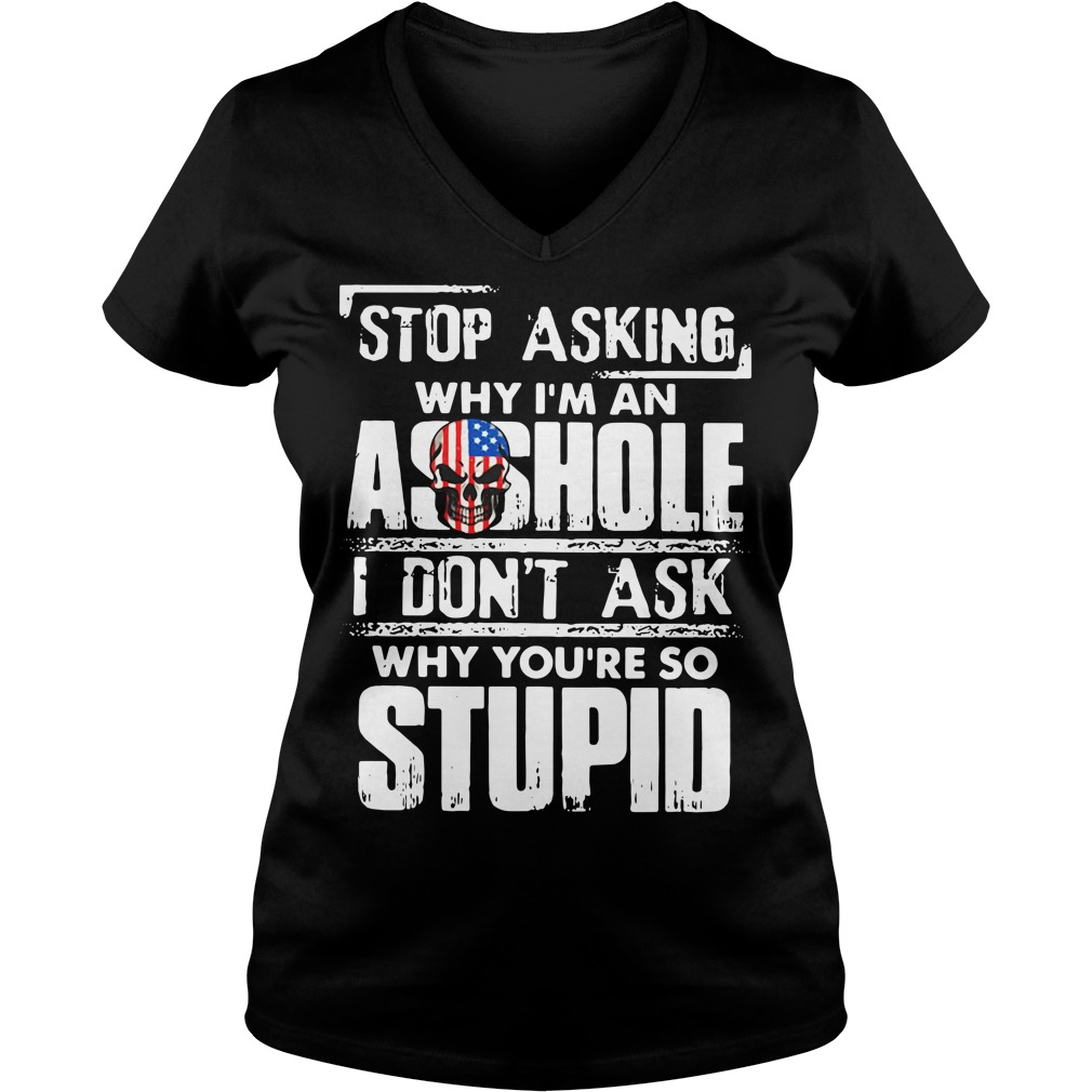 Stop asking why I'm an asshole I don't ask why you're so stupid V-neck T-shirt