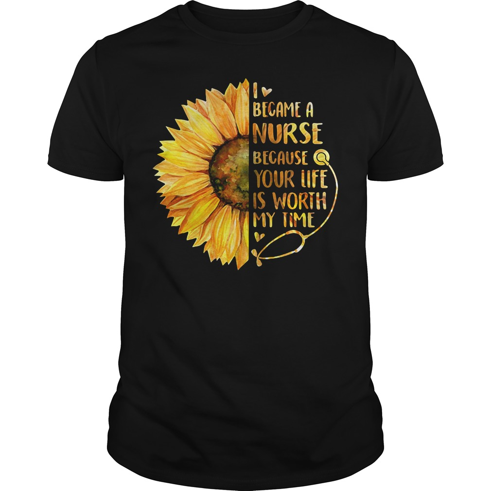 Sunflower I became a Nurse because your life is worth my time Guys Shirt