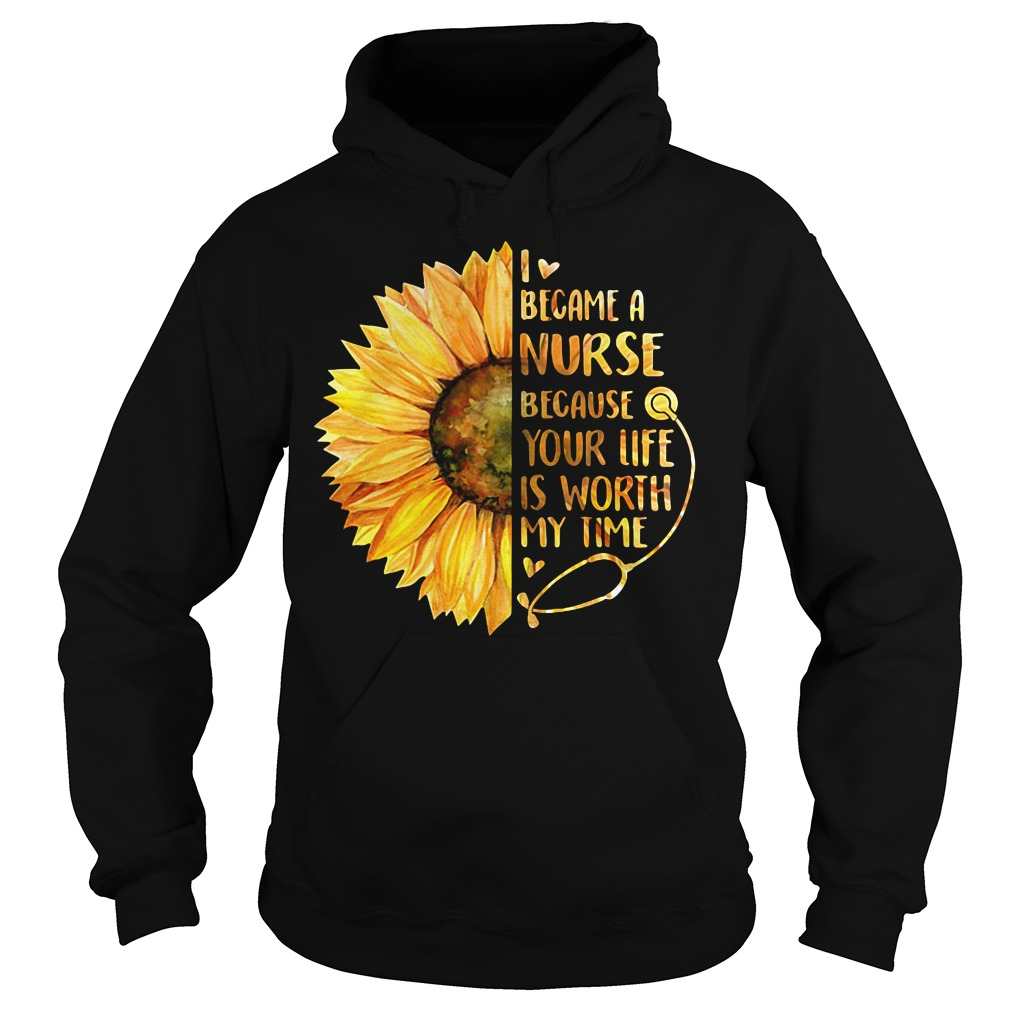 Sunflower I became a Nurse because your life is worth my time Hoodie