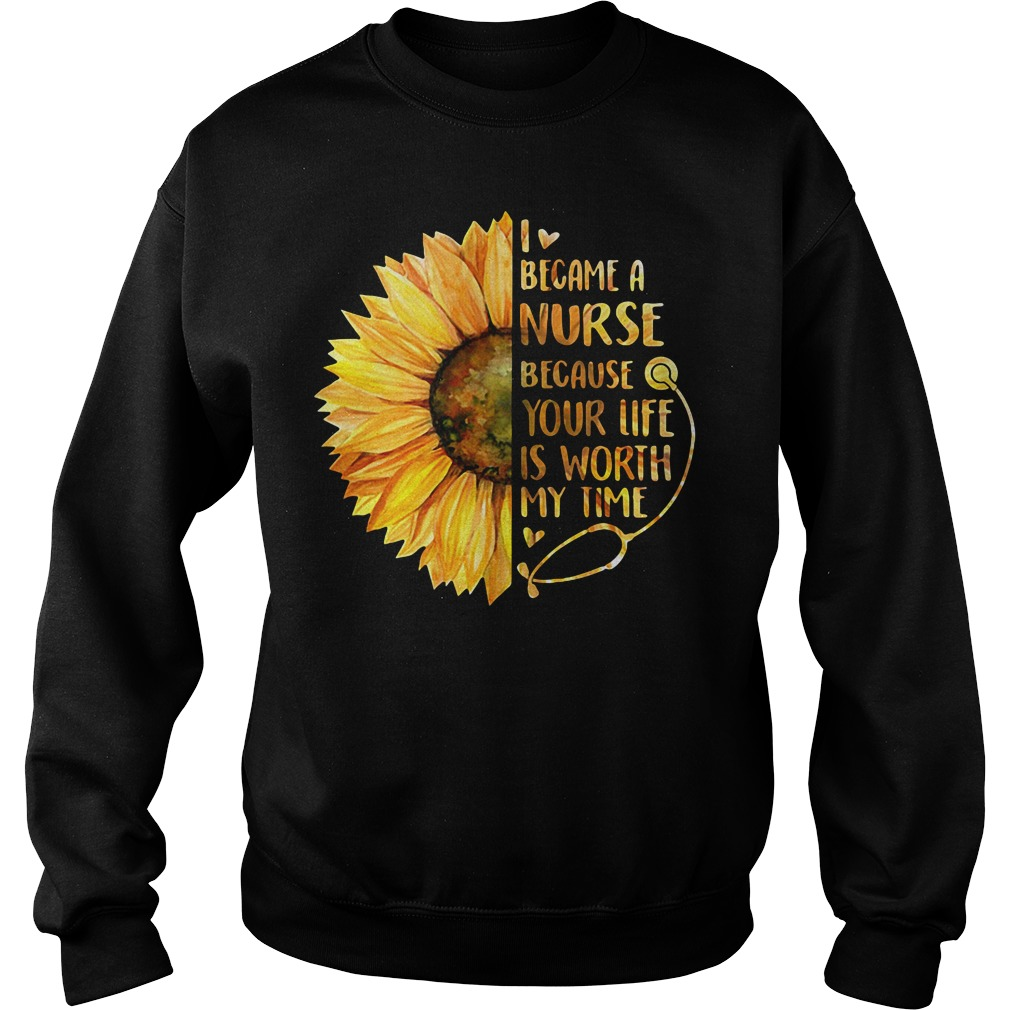 Sunflower I became a Nurse because your life is worth my time Sweater