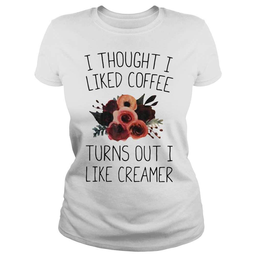I thought I liked coffee turns out I like creamer Ladies Tee
