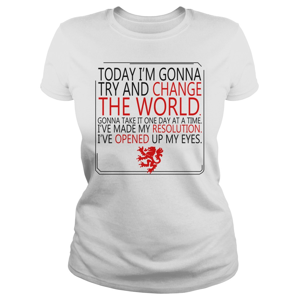 Today I'm gonna try and change the world gonna take it one Ladies Tee