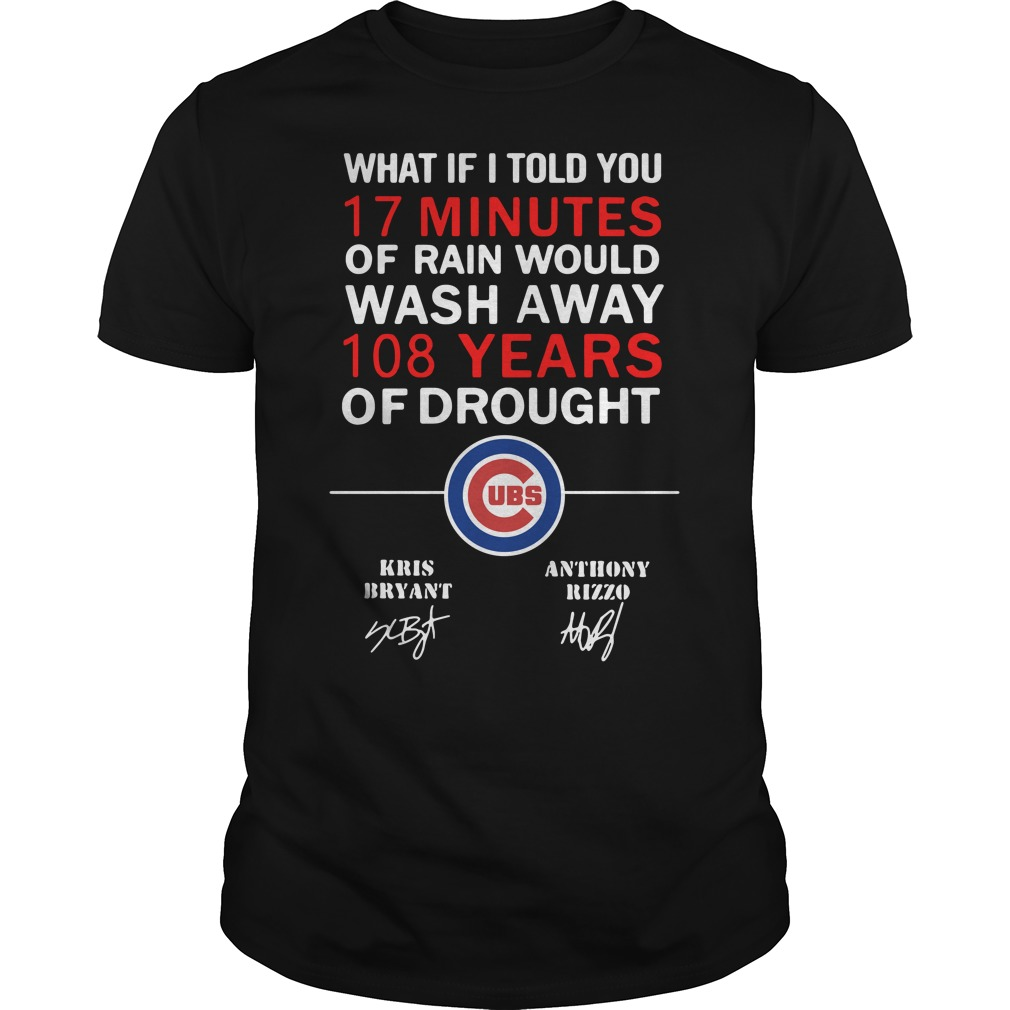 Chicago Cubs What if I told you 17 minutes of rain would wash Guys Shirt