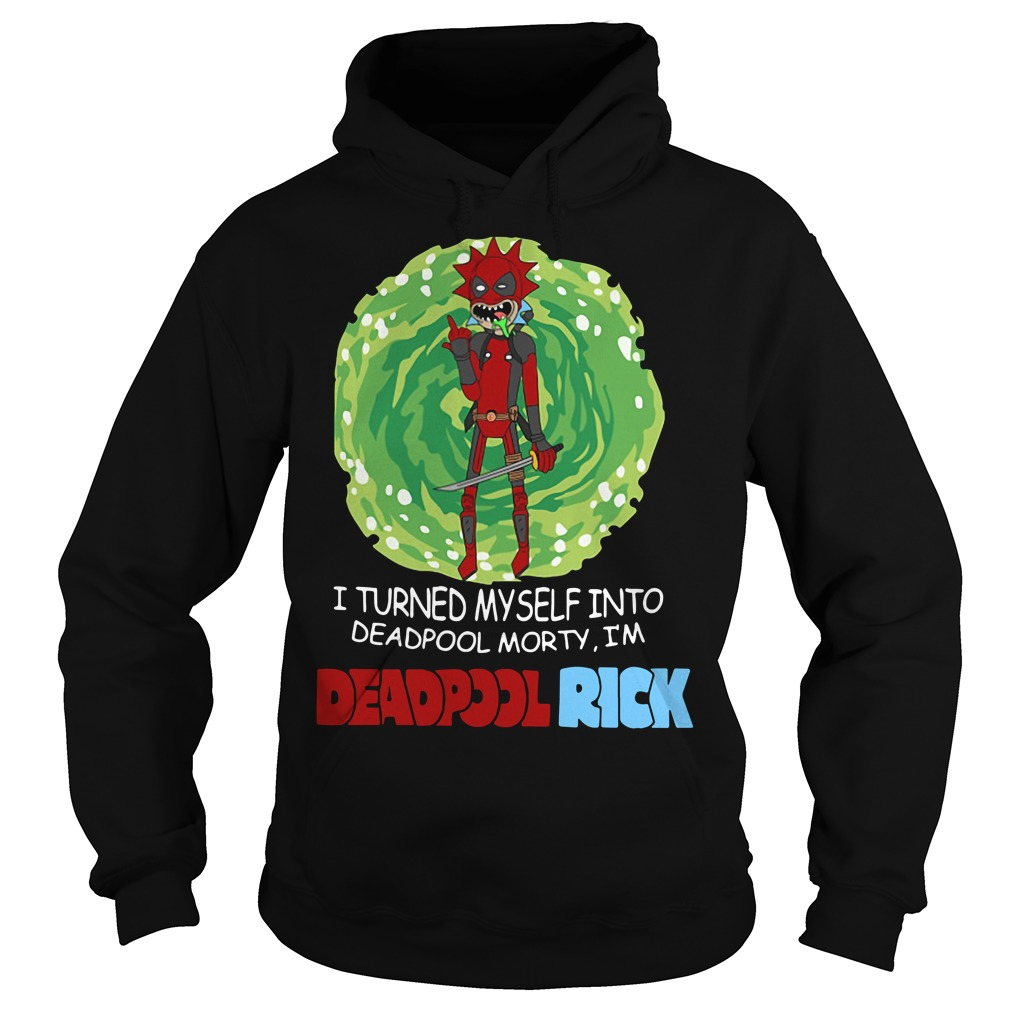 I turned myself into Deadpool Morty I'm Deadpoolrick Hoodie