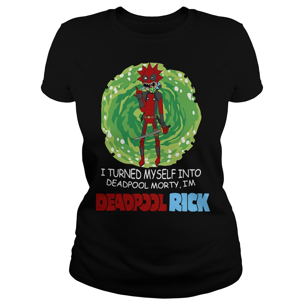 I turned myself into Deadpool Morty I'm Deadpoolrick Ladies Tee