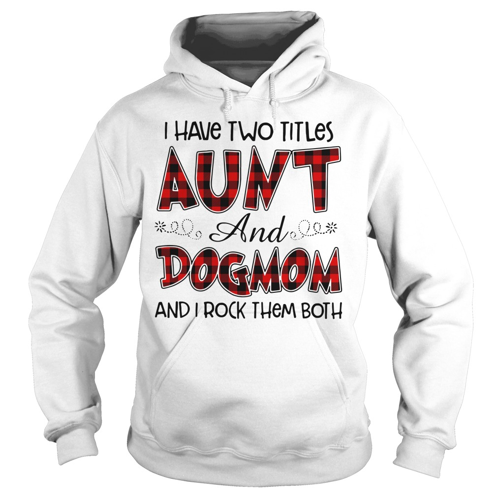 I have two titles Aunt and Dogmom and I rock them both Hoodie