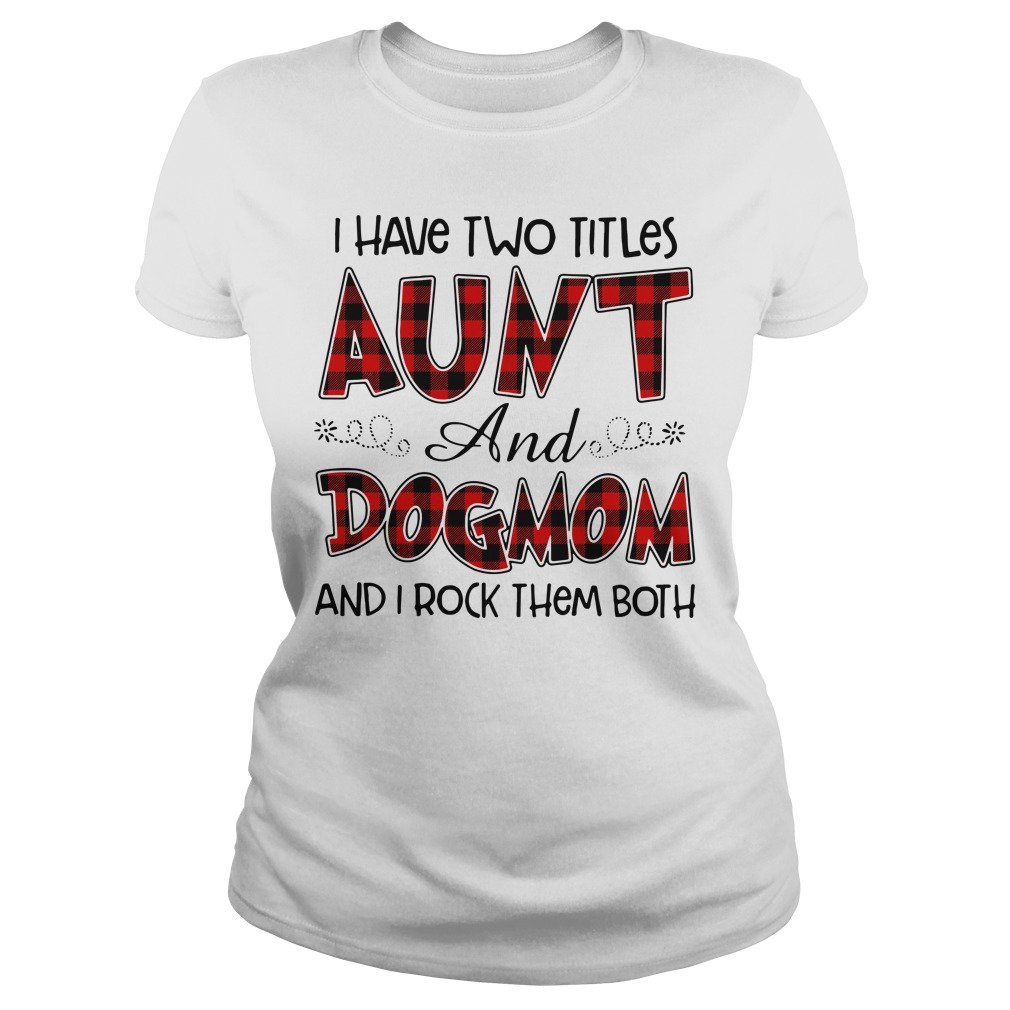 I have two titles Aunt and Dogmom and I rock them both Ladies Tee