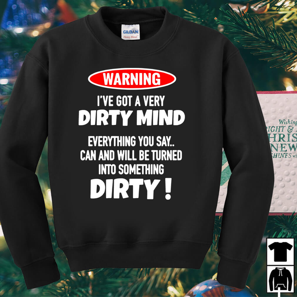 Warning I've got a very dirty mind everything you say can shirt
