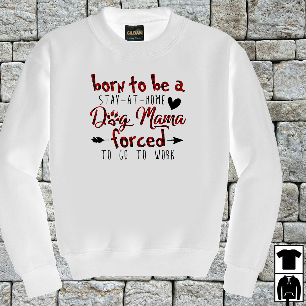 Born to be a stay at home dog mama forced to go to work shirt
