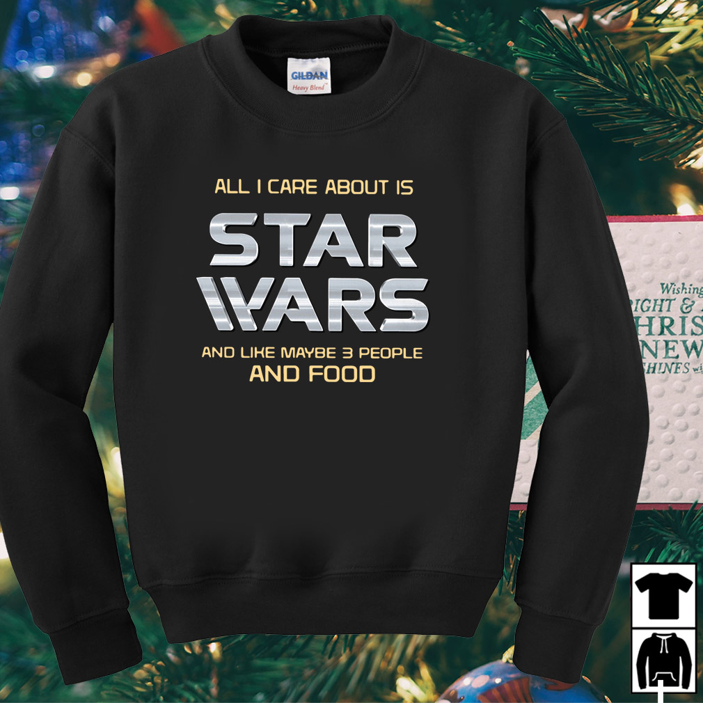 All I care about is Star Wars and like maybe 3 people and food shirt