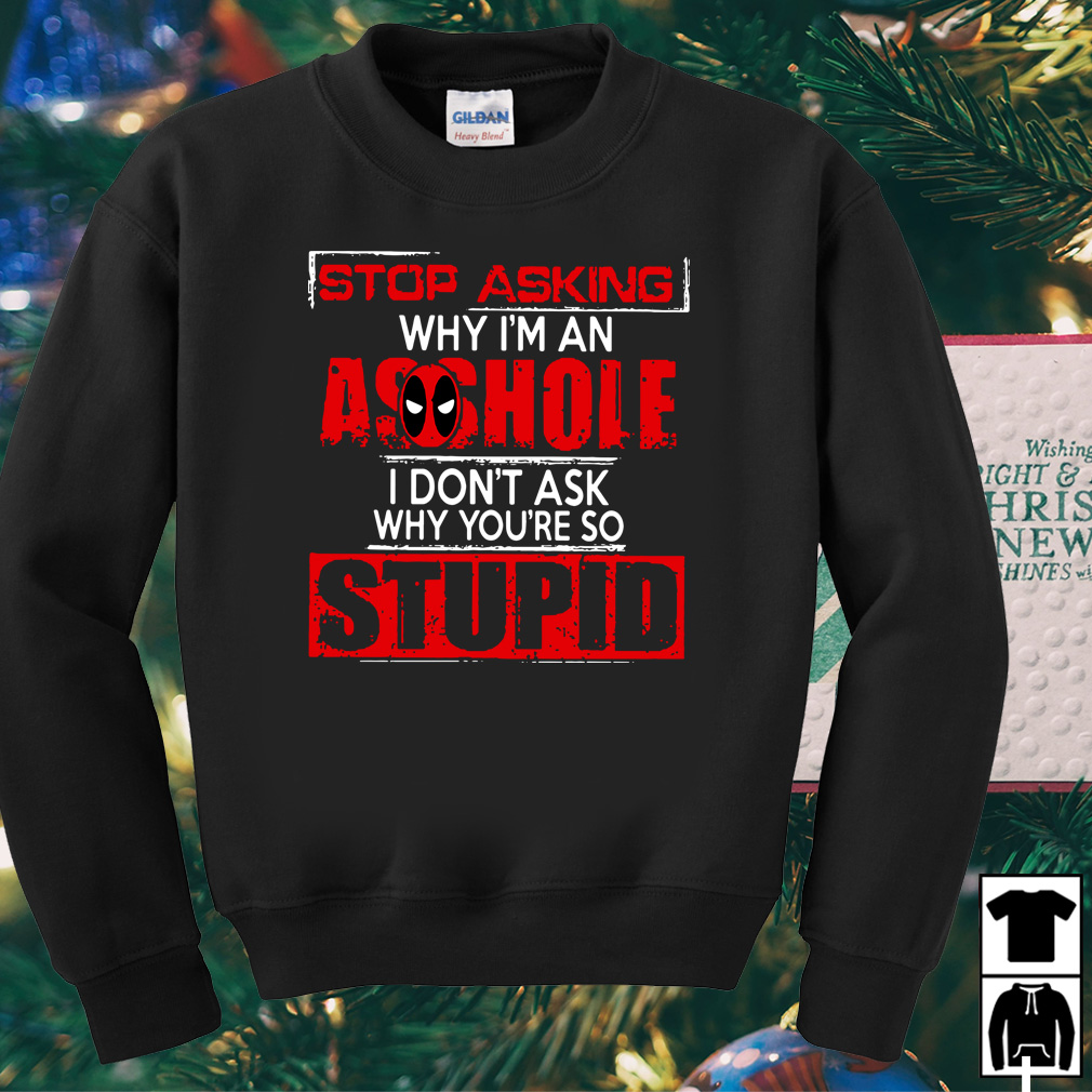 Deadpool stop asking why I'm an asshole I don't ask shirt