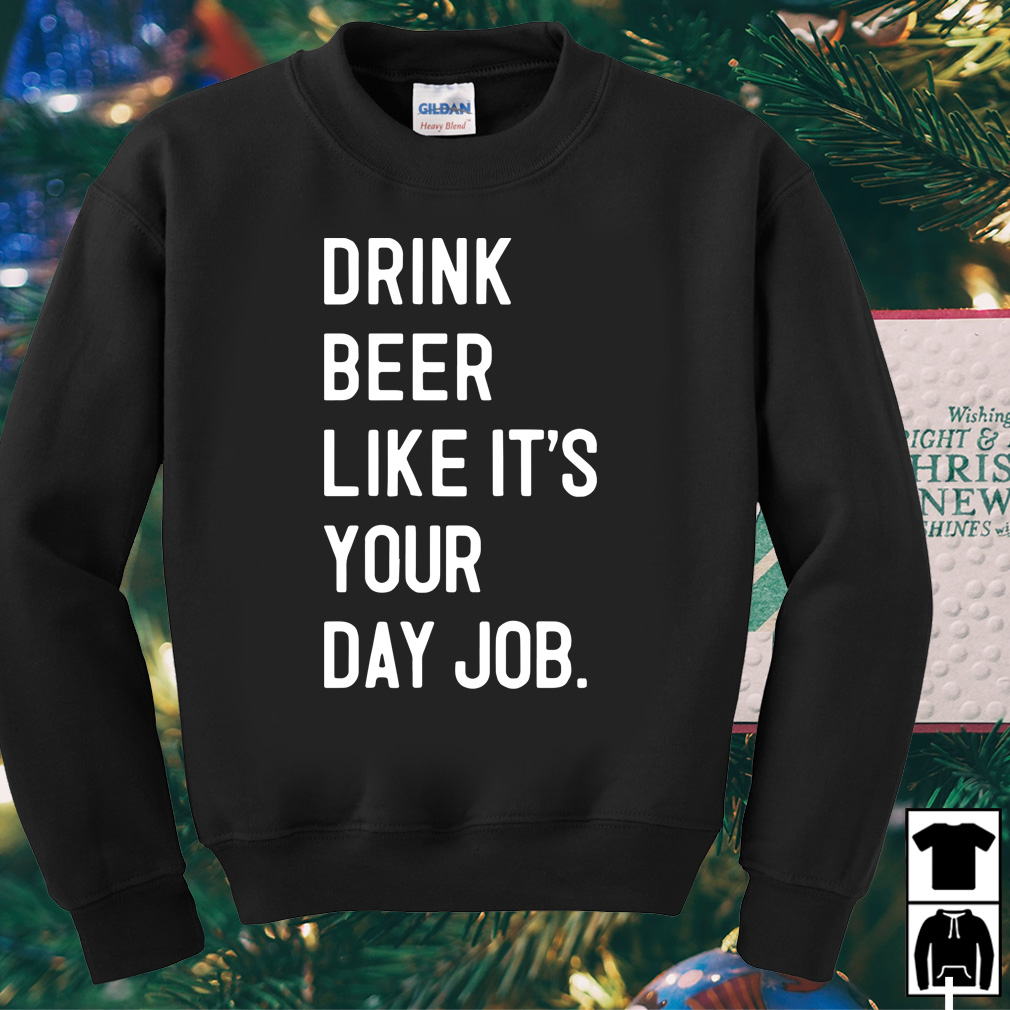Drink beer like it's your day job shirt