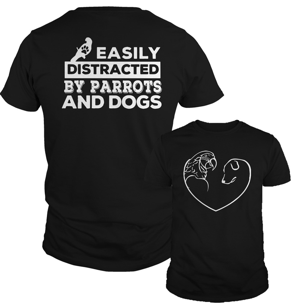 Easily distracted by Parrots and Dogs shirt