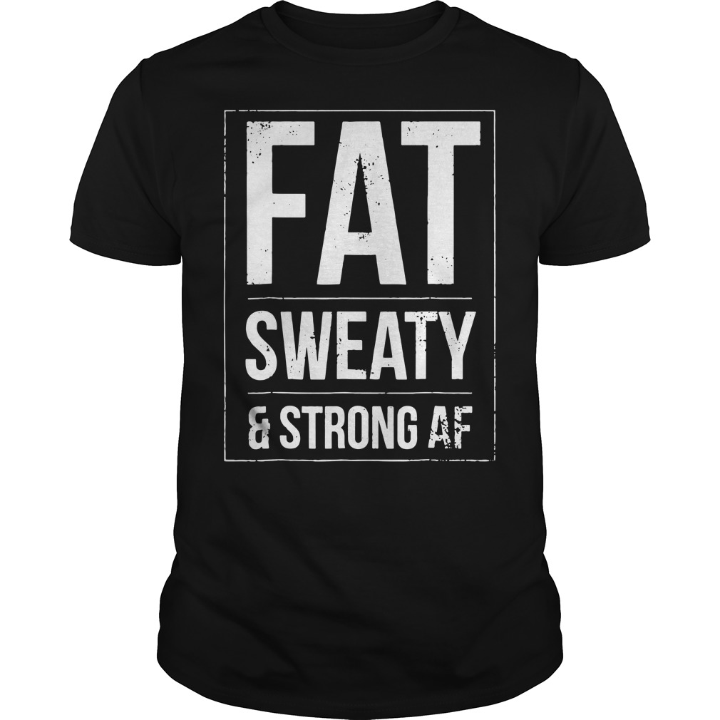 Fat sweaty and strong AF Guys Shirt