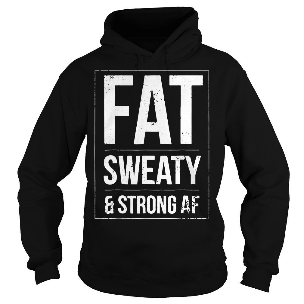 Fat sweaty and strong AF Hoodie