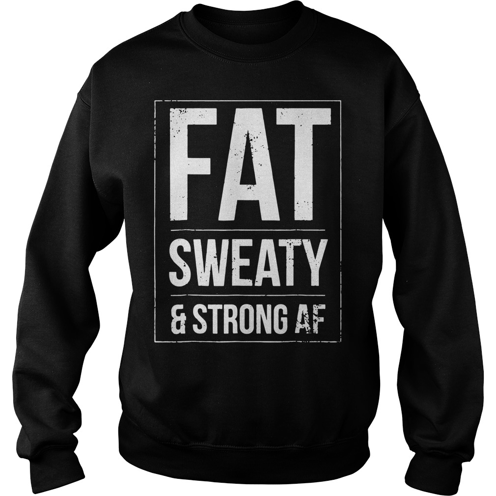 Fat sweaty and strong AF Sweater