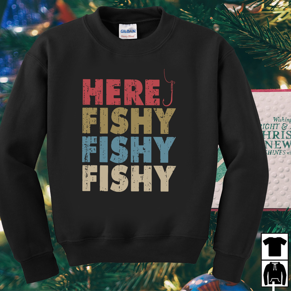 Here fishy fishy fishy shirt