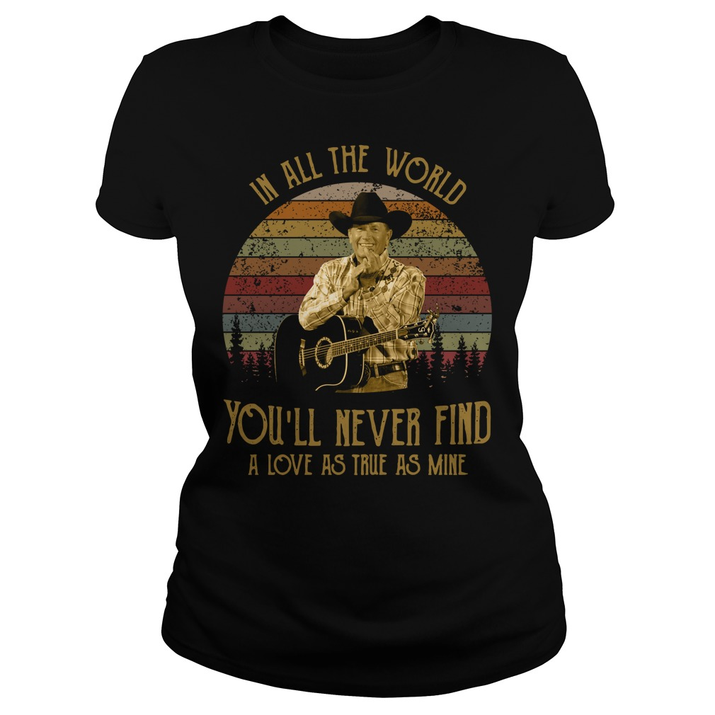 George Strait In all the world you'll never find a love as true as Ladies Tee