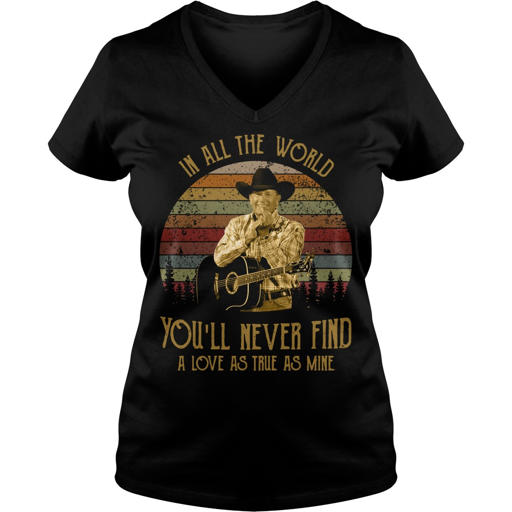 George Strait In all the world you'll never find a love as true as V-neck T-shirt