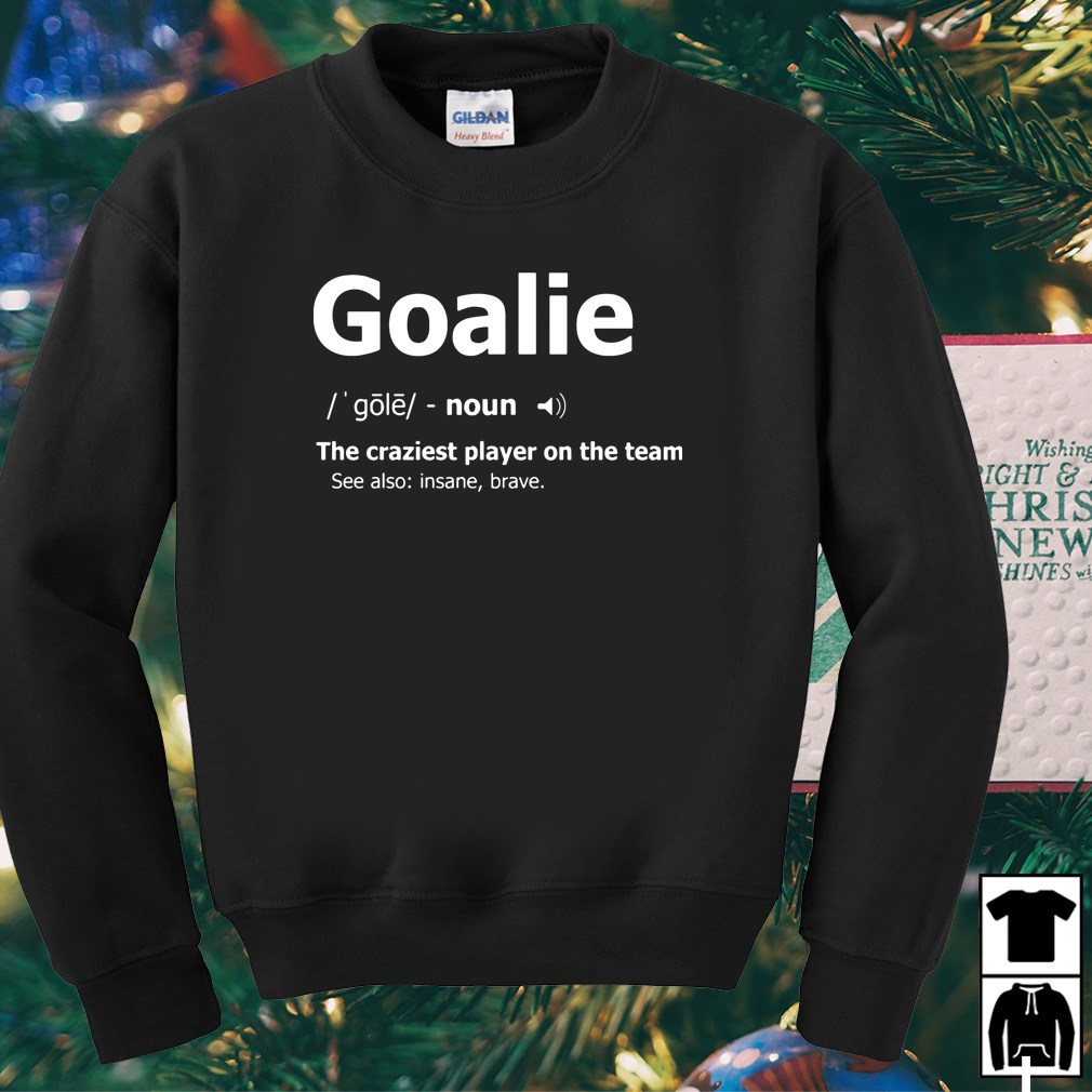 Goalie definition meaning the craziest player on the team shirt