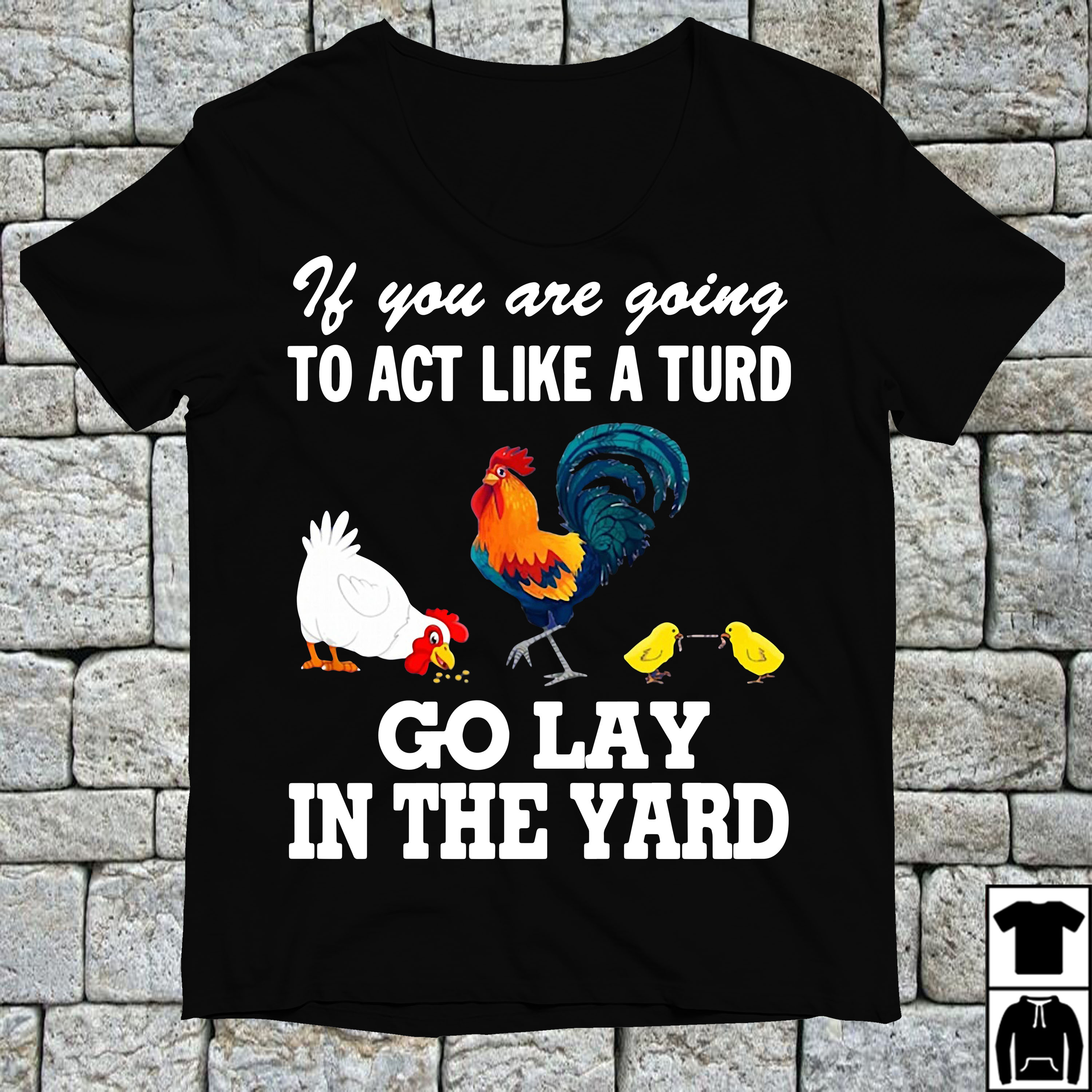 Chicken If you are going to act like a turd go lay in the yard shirt