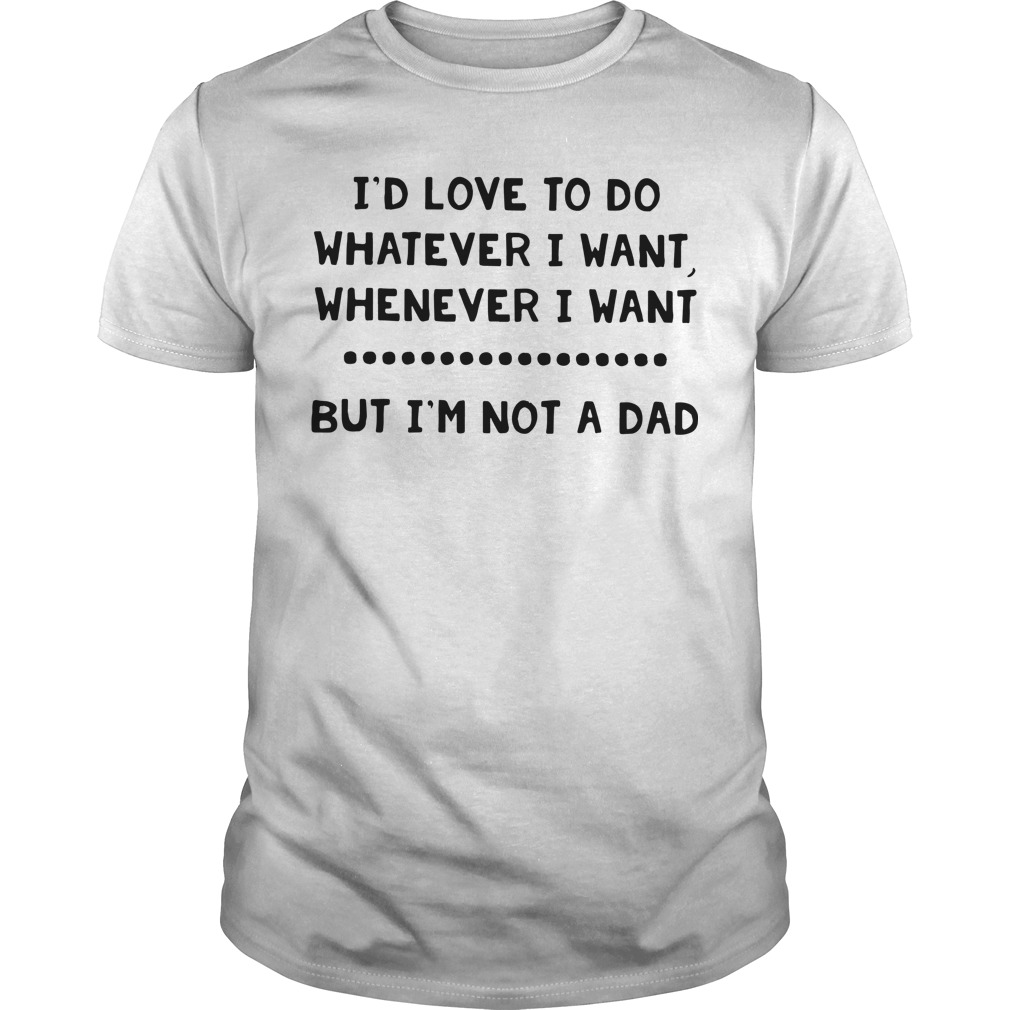 I'd love to do whatever I want whenever I want but I'm not a dad Guys shirt