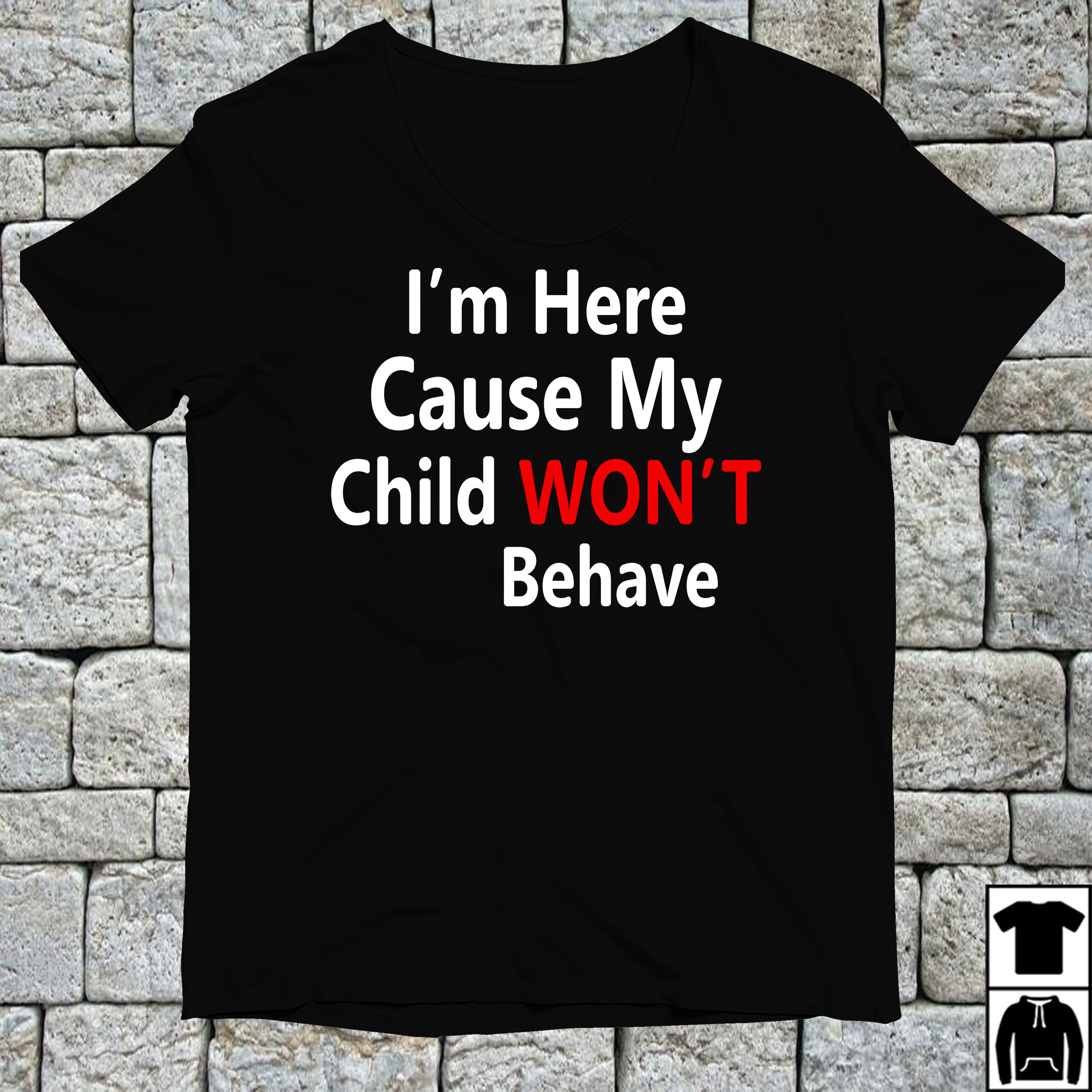 I'm here cause my child won't behave shirt