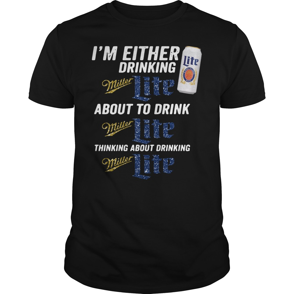 I'm either drinking Miller Light about to drink Miller Light Guys Shirt