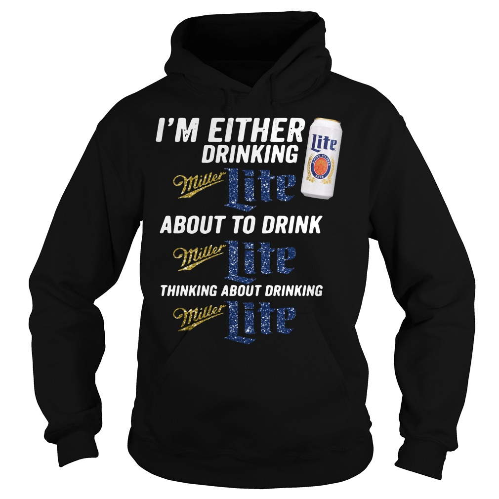 I'm either drinking Miller Light about to drink Miller Light Hoodie