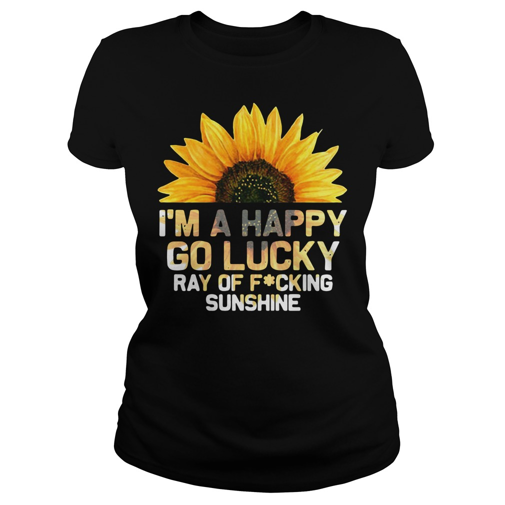 I'm a happy go lucky ray of fucking sunshine Ladies Tee
