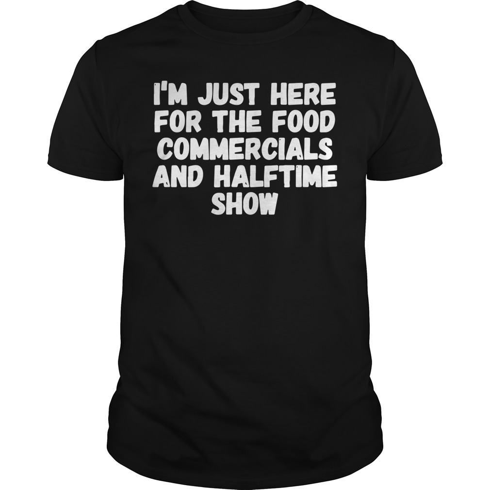 I'm just here for the food commercials and halftime show Guys Shirt