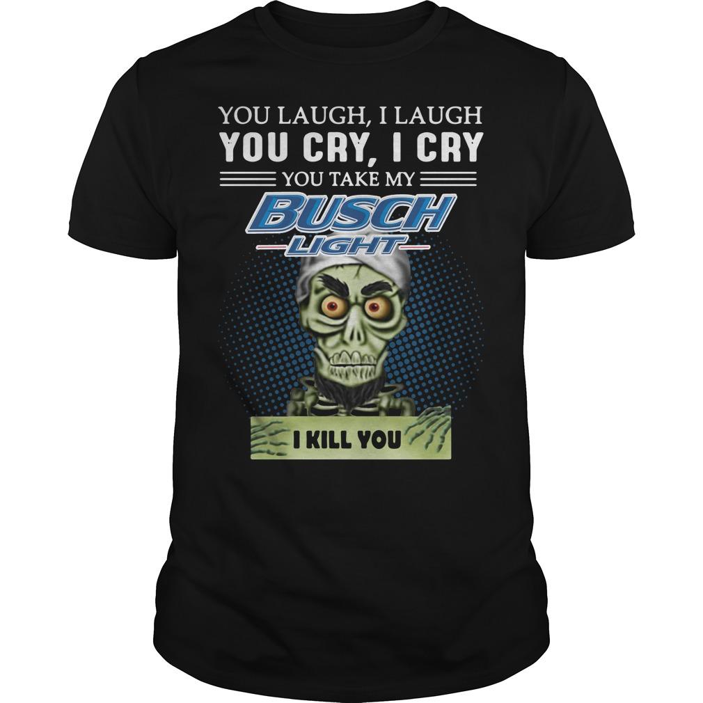 Jeff Dunham Puppet You laugh I laugh you cry I cry you take my Busch Light Guys shirt