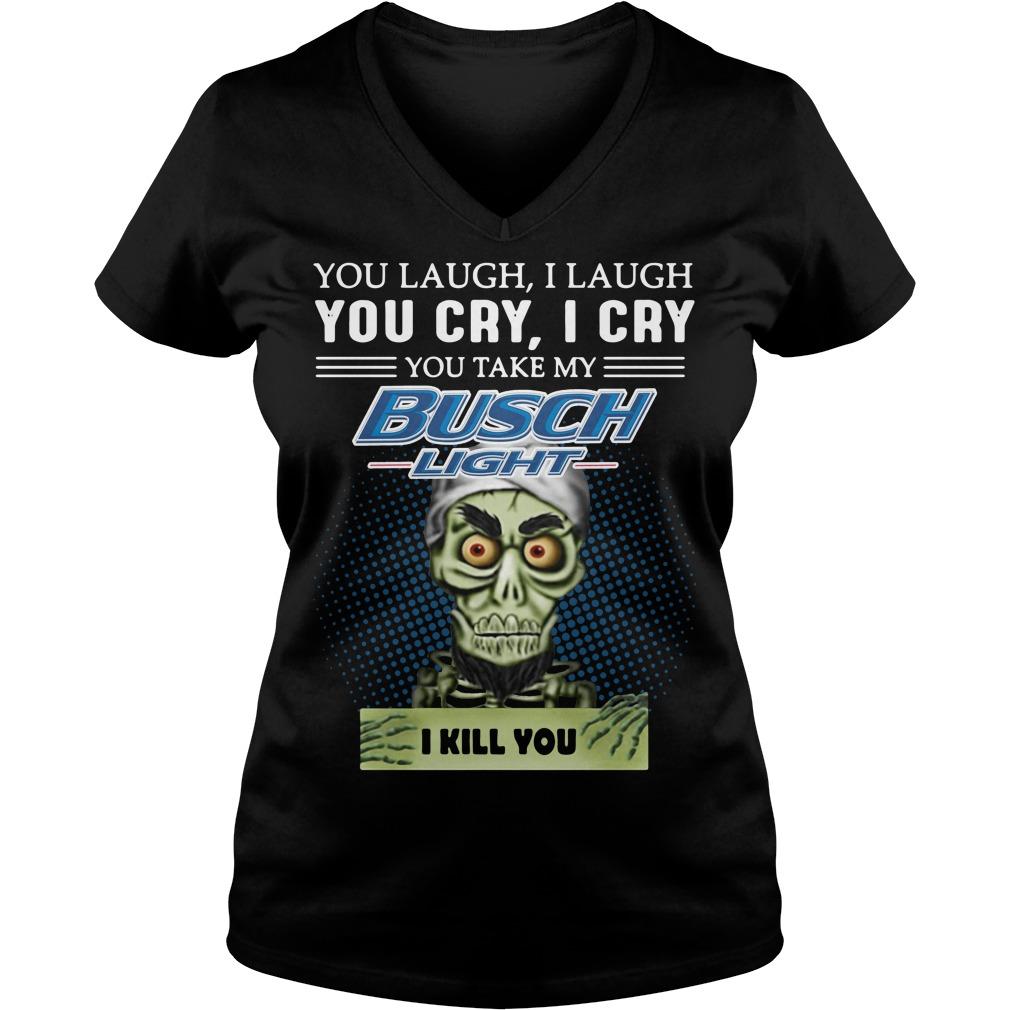 Jeff Dunham Puppet You laugh I laugh you cry I cry you take my Busch Light V-neck T-shirt