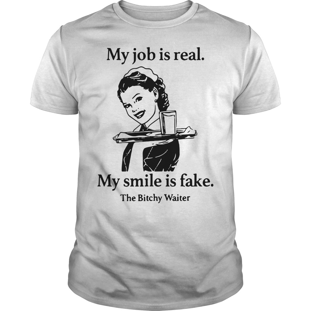 My job is real my smile is fake the bitchy waiter Guys shirt