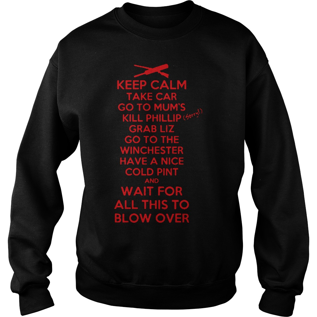 Keep calm take car go to mum's kill phillip grab liz Sweater