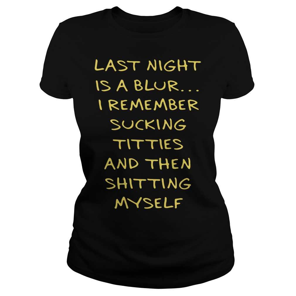 Last night is a blur I remember sucking titties and then shitting myself Ladies Tee