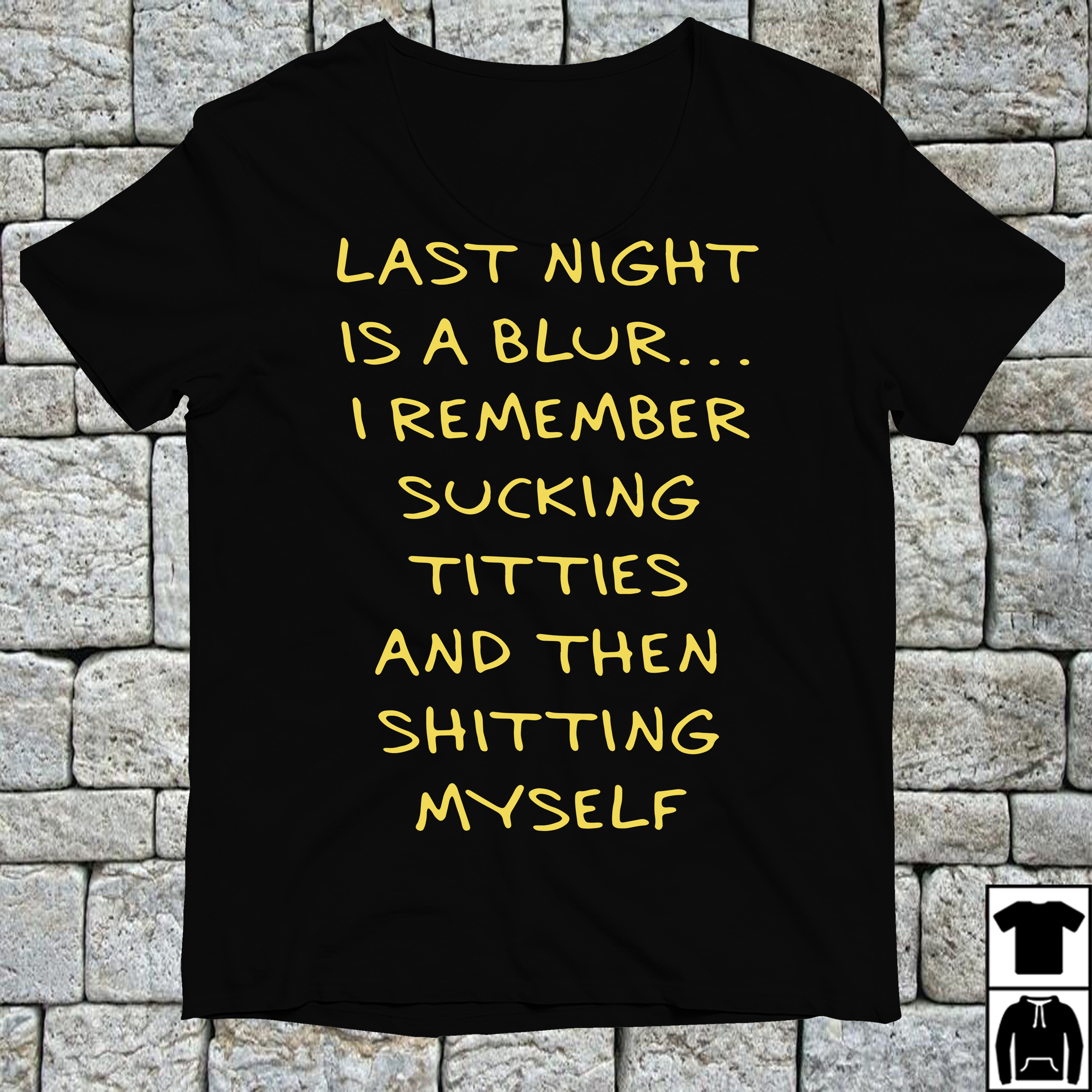 Last night is a blur I remember sucking titties and then shitting myself shirt