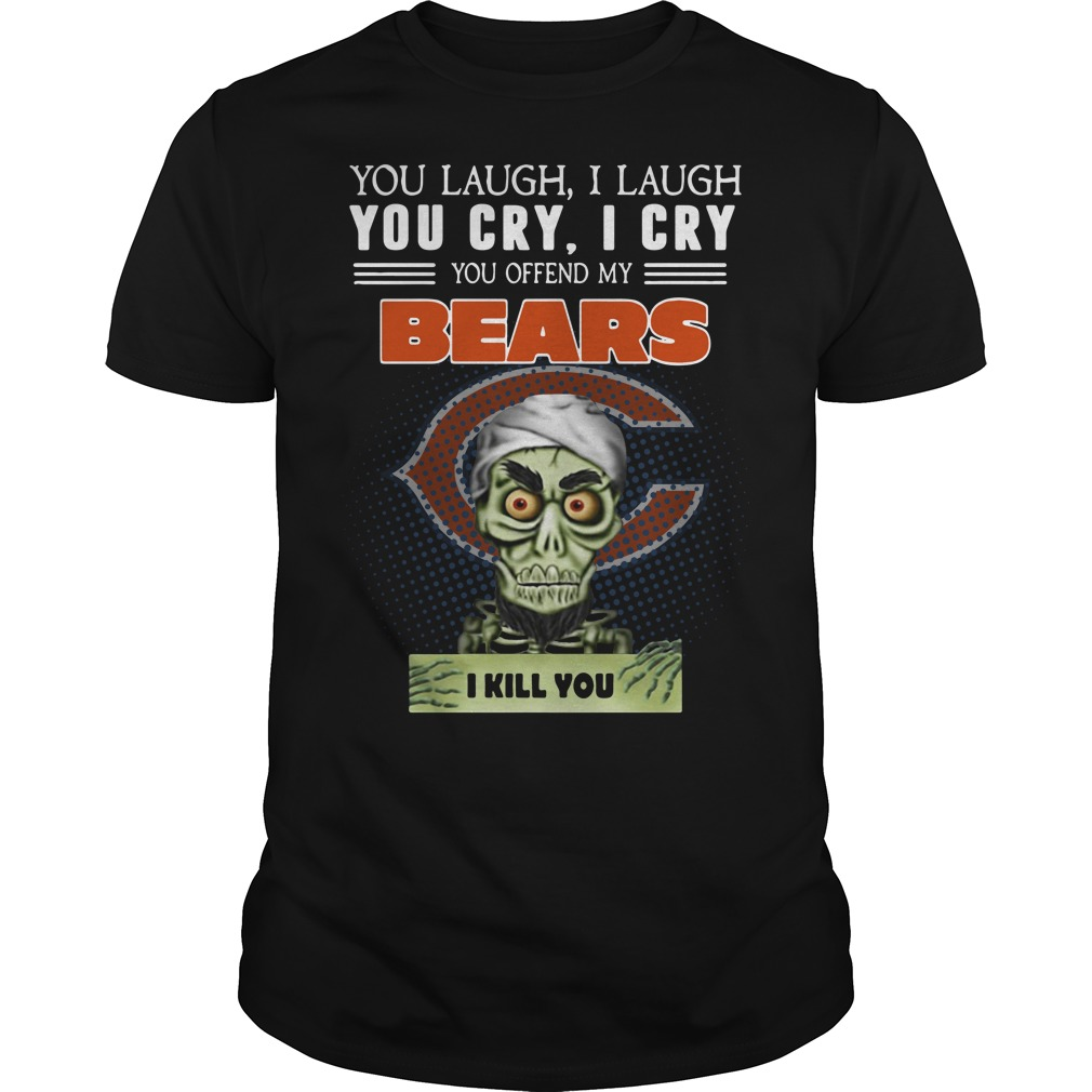 You laugh I laugh you cry I cry you offend my Chicago Bears Guys Shirt