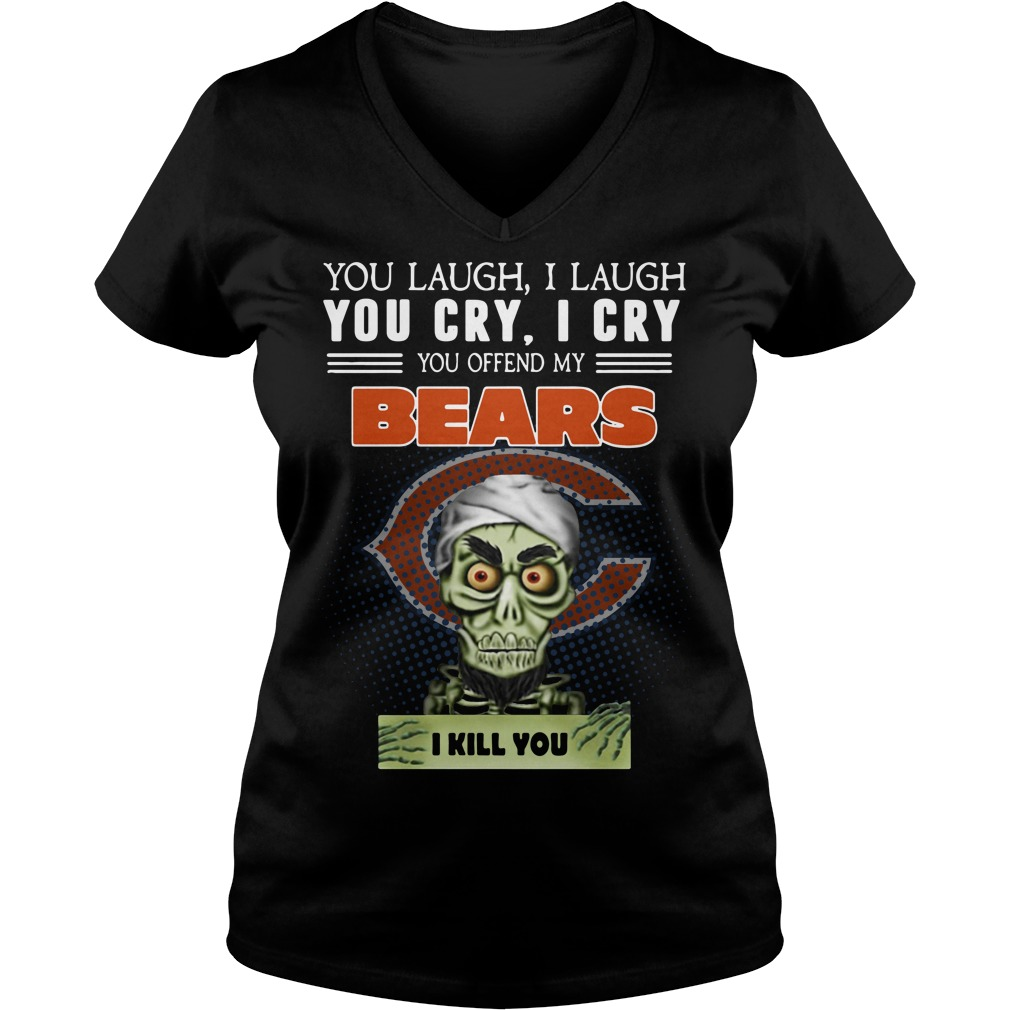 You laugh I laugh you cry I cry you offend my Chicago Bears V-neck T-shirt