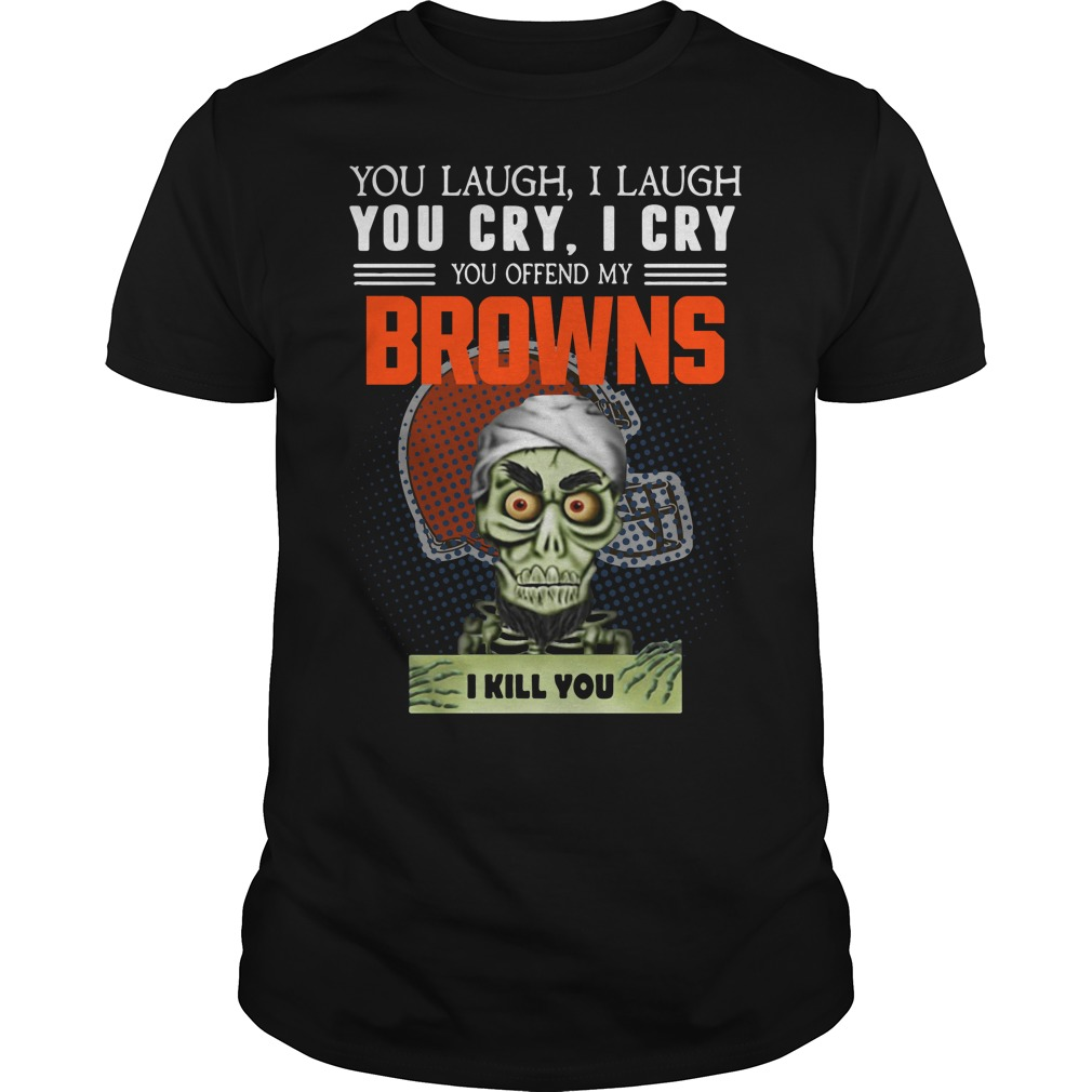 You laugh I laugh you cry I cry you offend my Cleveland Browns Guys Shirt