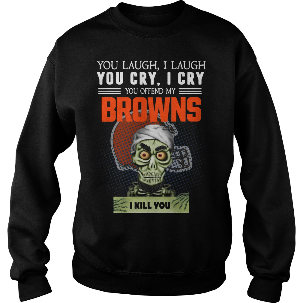 You laugh I laugh you cry I cry you offend my Cleveland Browns Sweater