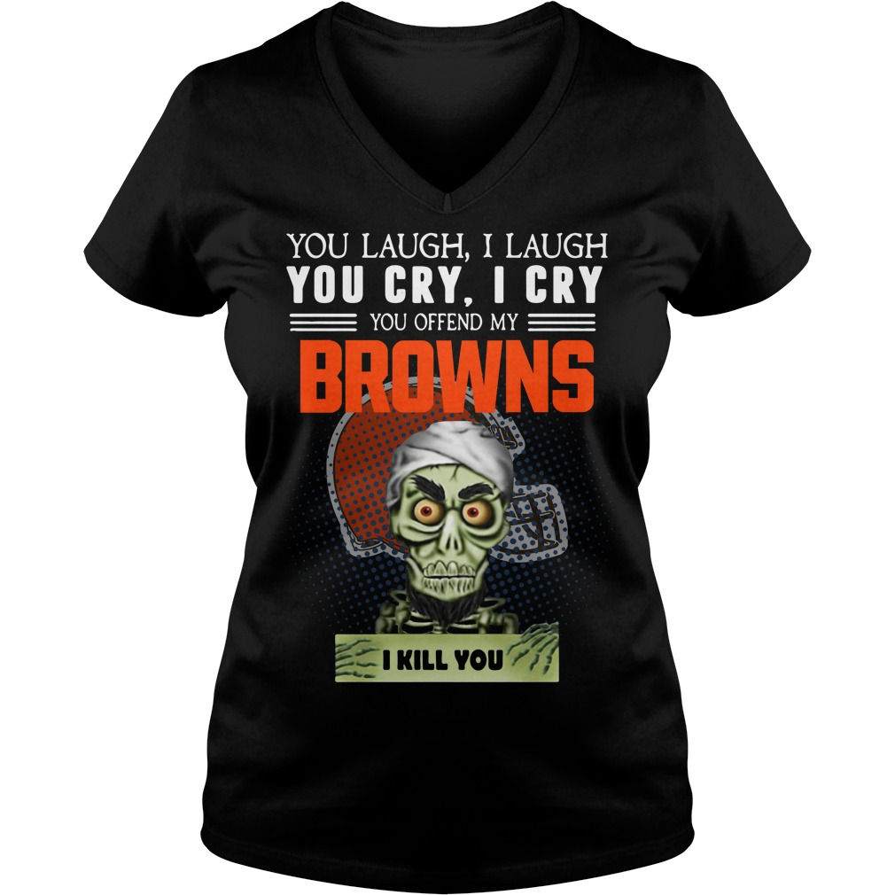 You laugh I laugh you cry I cry you offend my Cleveland Browns V-neck T-shirt