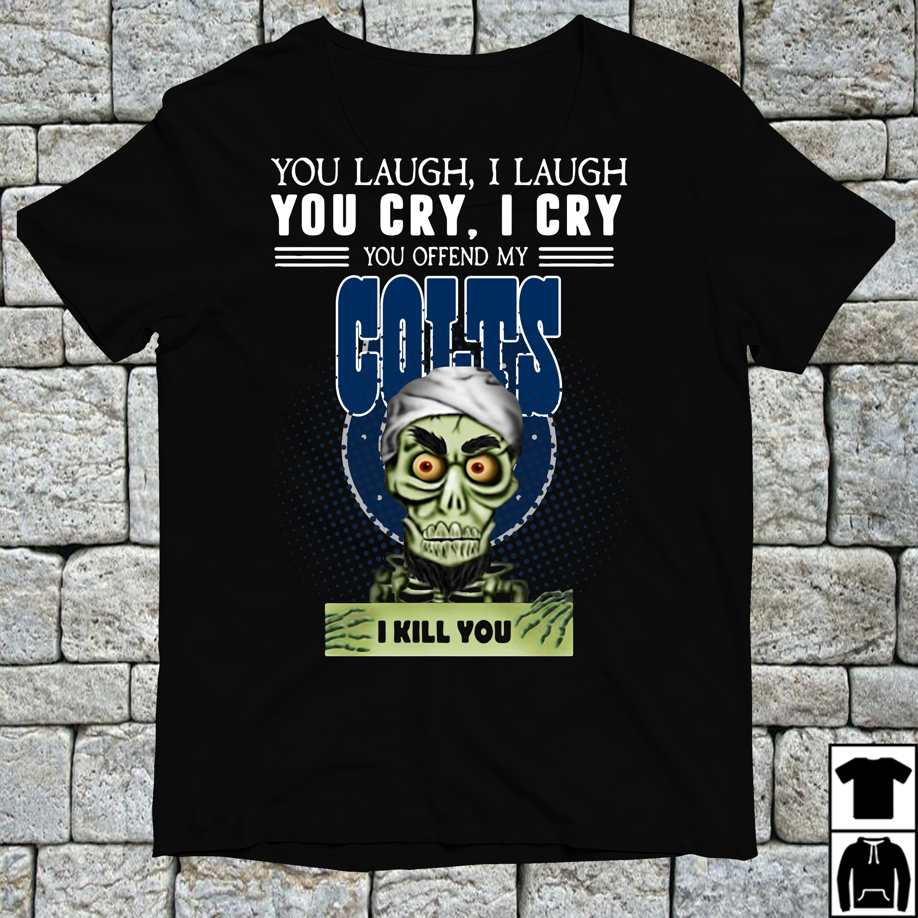 You laugh I laugh you cry I cry you offend my Indianapolis Colts shirt