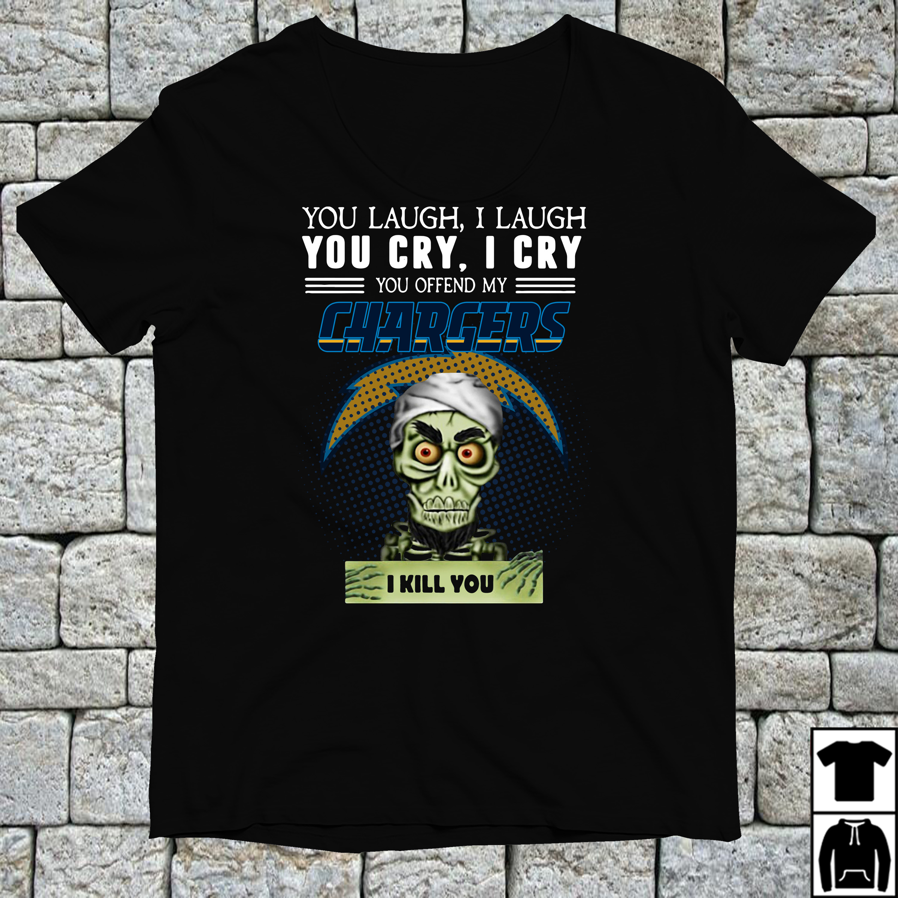 You laugh I laugh you cry I cry you offend my Los Angeles Chargers shirt