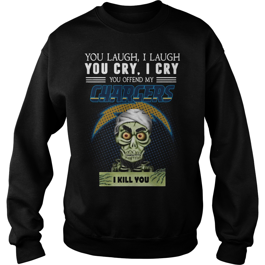 You laugh I laugh you cry I cry you offend my Los Angeles Chargers Sweater