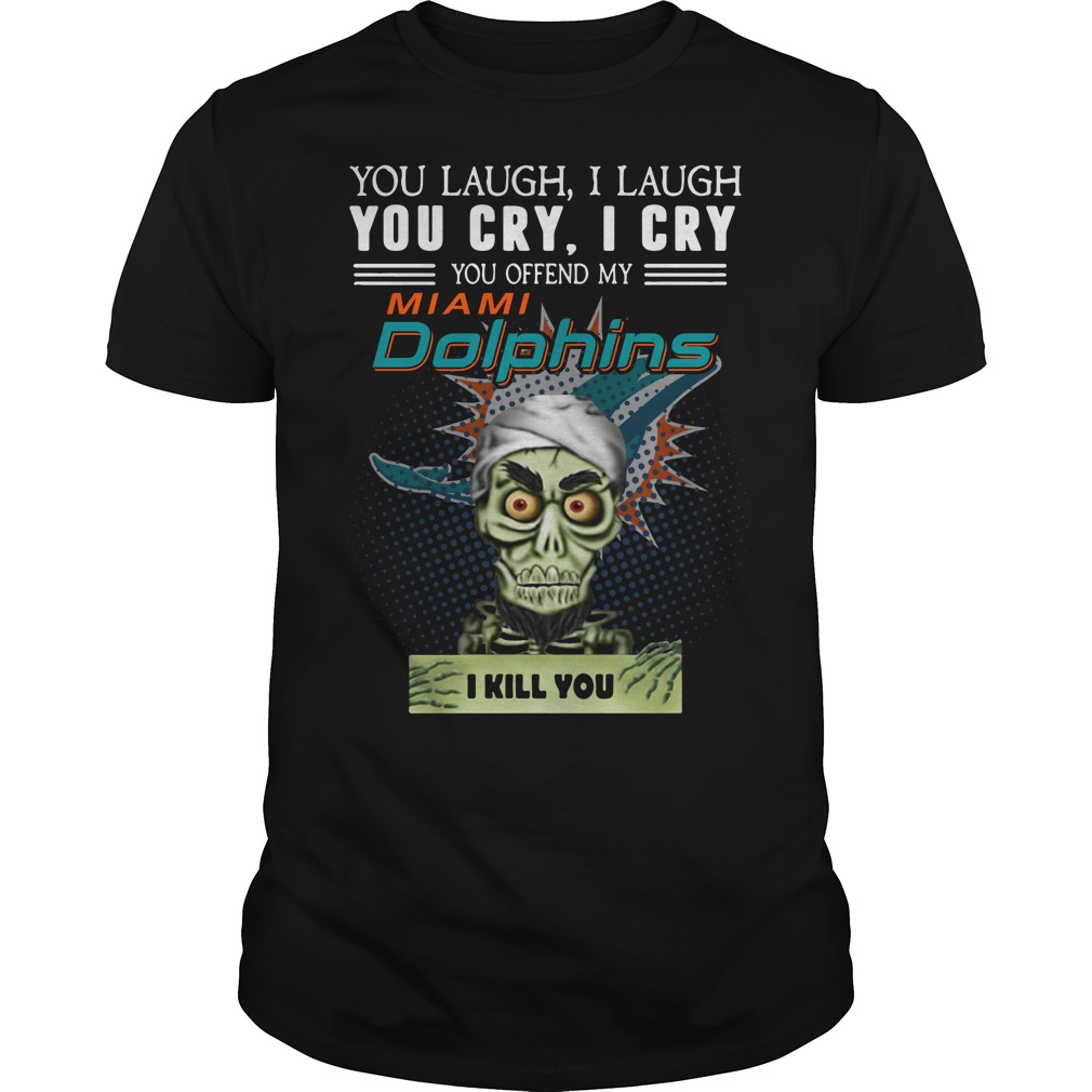 You laugh I laugh you cry I cry you offend my Miami Dolphins Guys Shirt