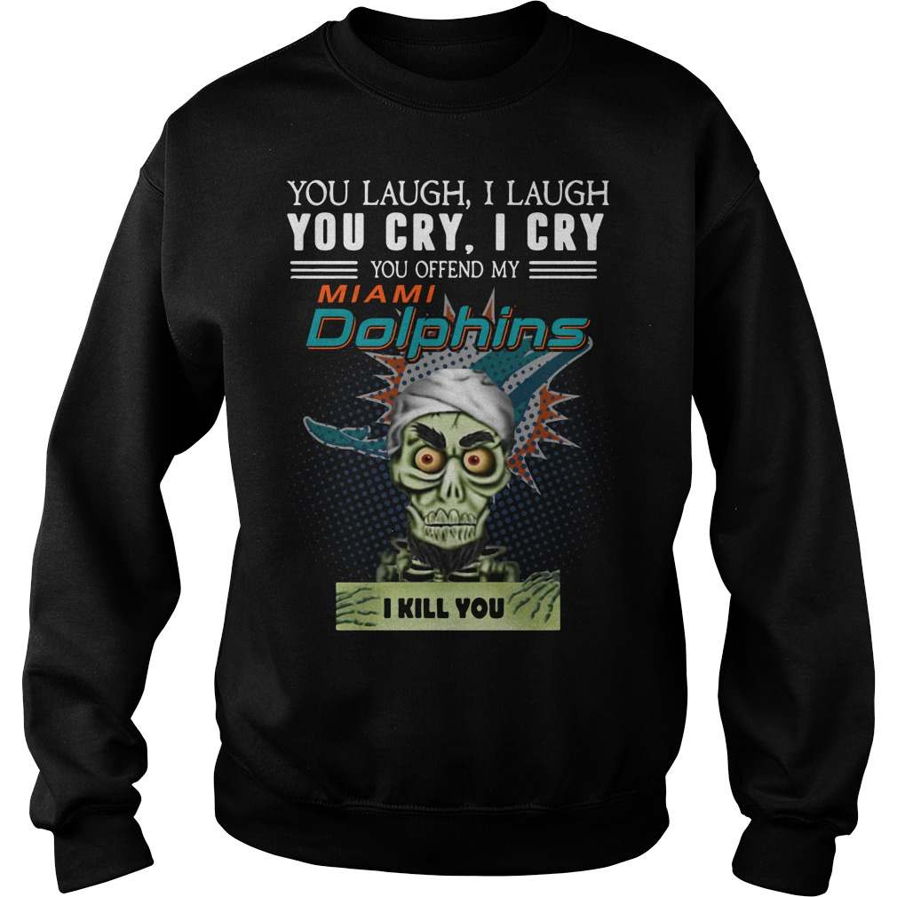 You laugh I laugh you cry I cry you offend my Miami Dolphins Sweater