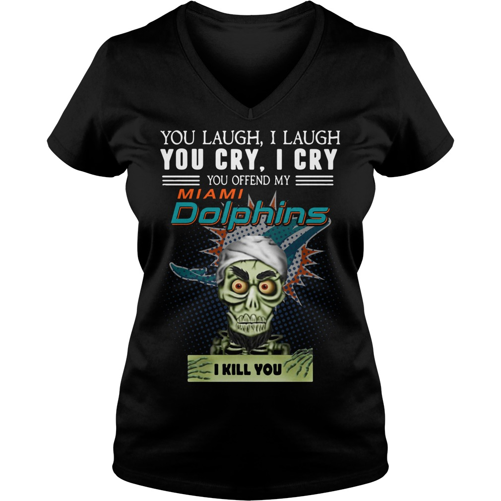 You laugh I laugh you cry I cry you offend my Miami Dolphins V-neck T-shirt