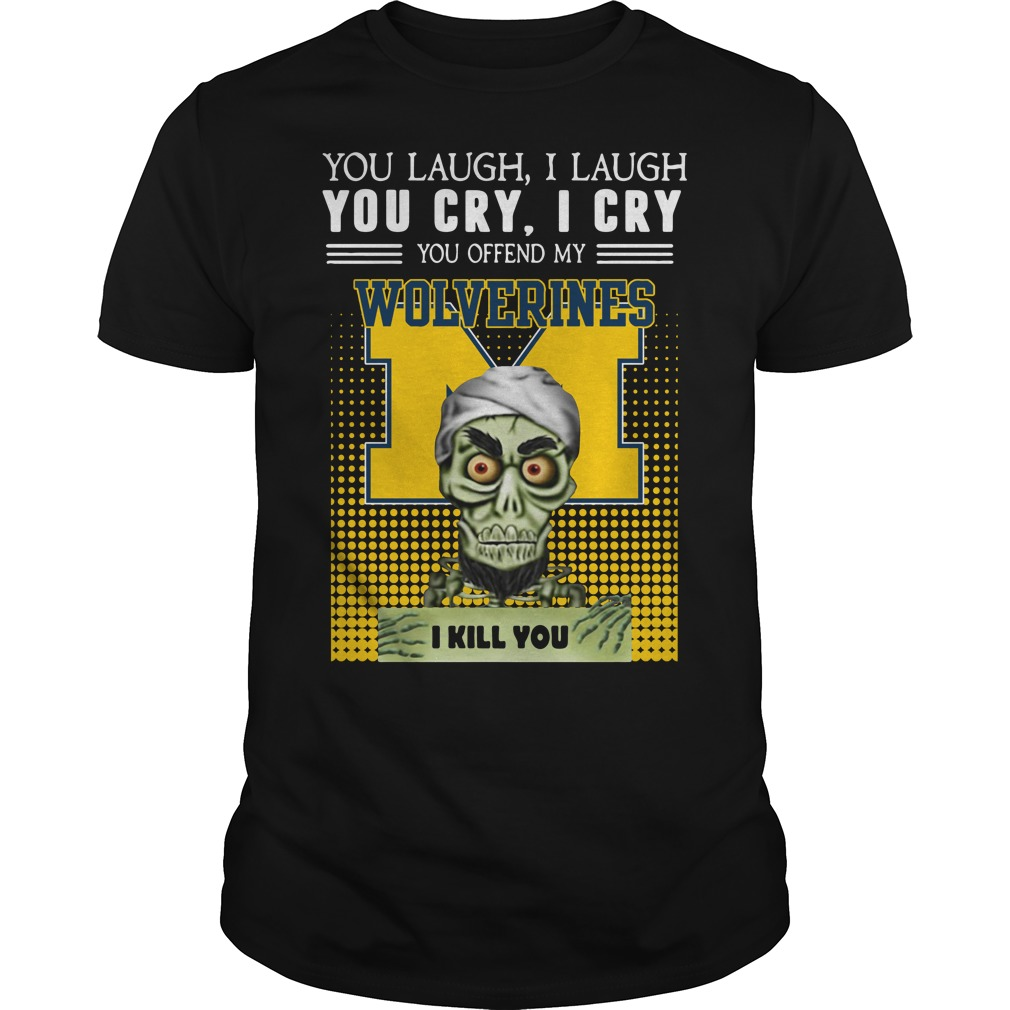 Best You laugh I laugh you cry I cry you offend my Michigan Wolverines Guys Shirt